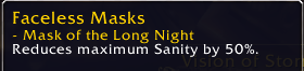 Mask of the long night. Reduces maximum Sanity by 50%.